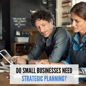 DO SMALL BUSINESSES NEED STRATEGIC PLANNING