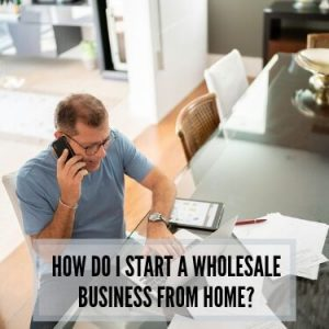 How Do I Start A Wholesale Business From Home